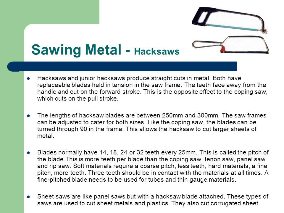 Sawing Metal - Hacksaws Hacksaws and junior hacksaws produce straight cuts in metal. Both have replaceable blades held in tension in the saw frame. Th
