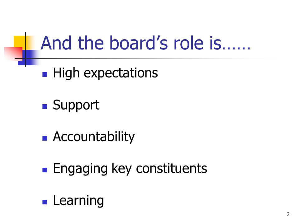2 And the boards role is…… High expectations Support Accountability Engaging key constituents Learning