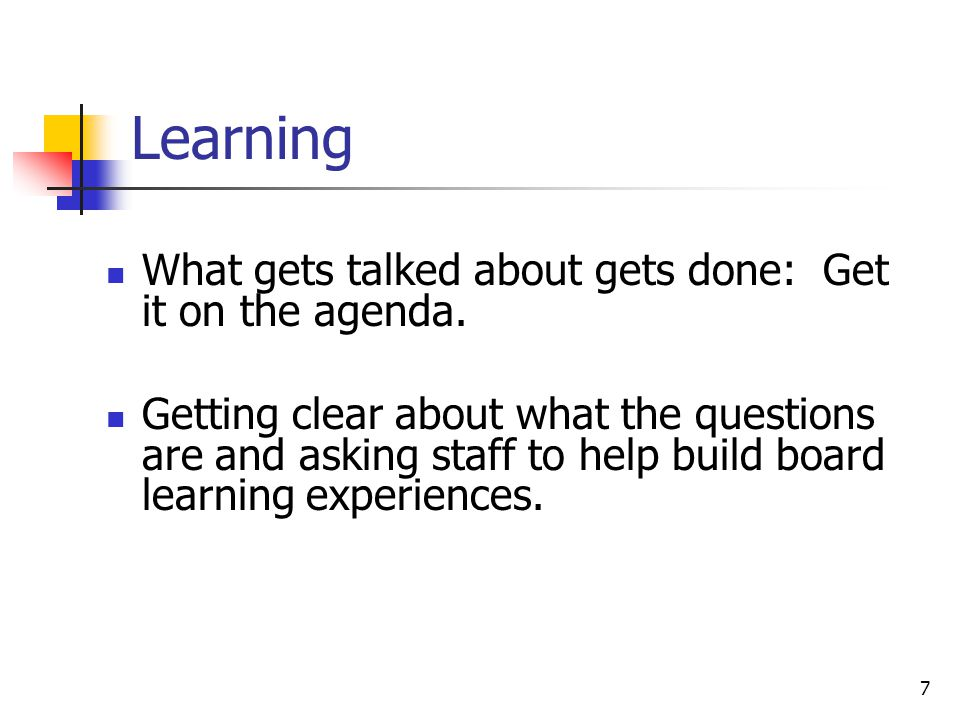 7 Learning What gets talked about gets done: Get it on the agenda.