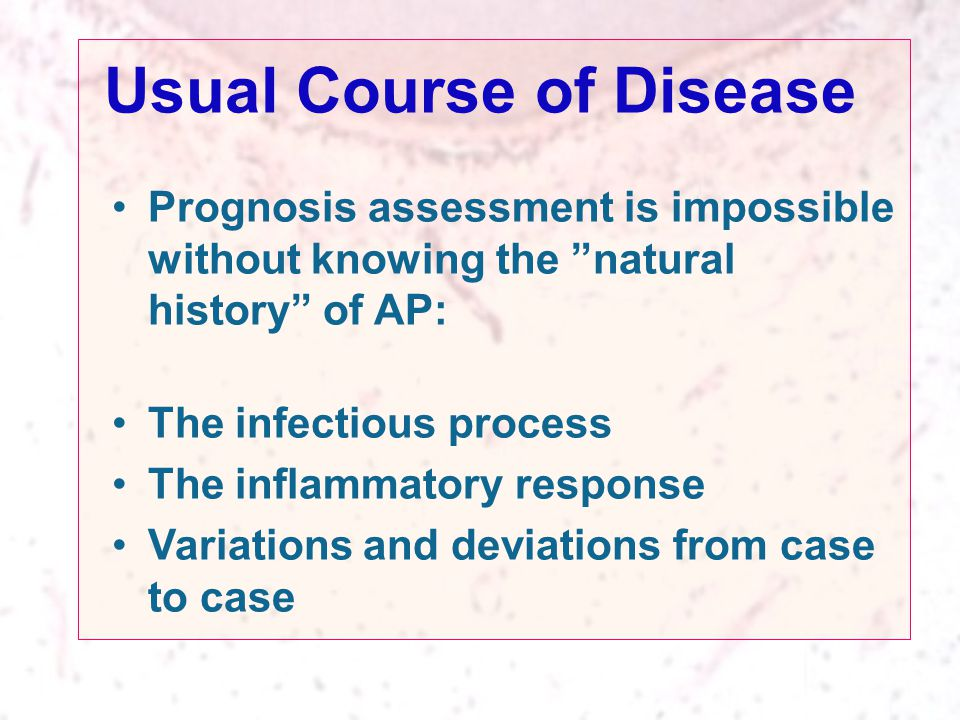 Usual Course of Disease Prognosis assessment is impossible without knowing the natural history of AP: The infectious process The inflammatory response