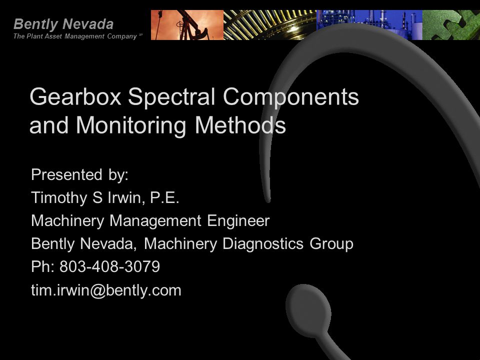 Bently Nevada The Plant Asset Management Company SM Gearbox Spectral Components and Monitoring Methods Presented by: Timothy S Irwin, P.E. Machinery M
