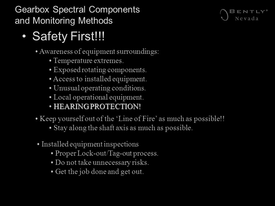 Gearbox Spectral Components and Monitoring Methods Safety First!!! Awareness of equipment surroundings: Temperature extremes. Exposed rotating compone
