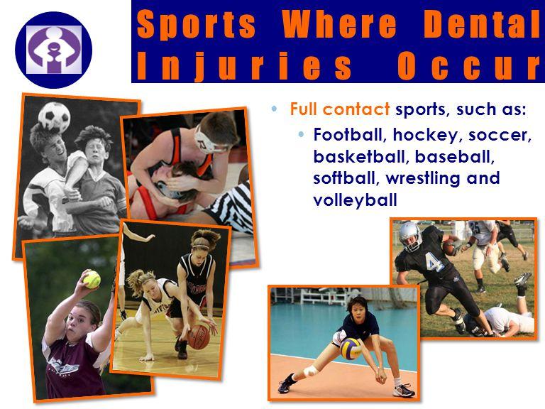 Company LOGO Full contact sports, such as: Football, hockey, soccer, basketball, baseball, softball, wrestling and volleyball Sports Where Dental Inju