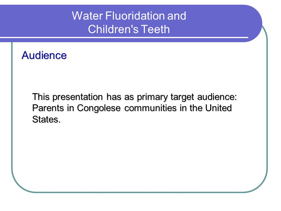 Water Fluoridation and Children's Teeth Audience This presentation has as primary target audience: Parents in Congolese communities in the United Stat