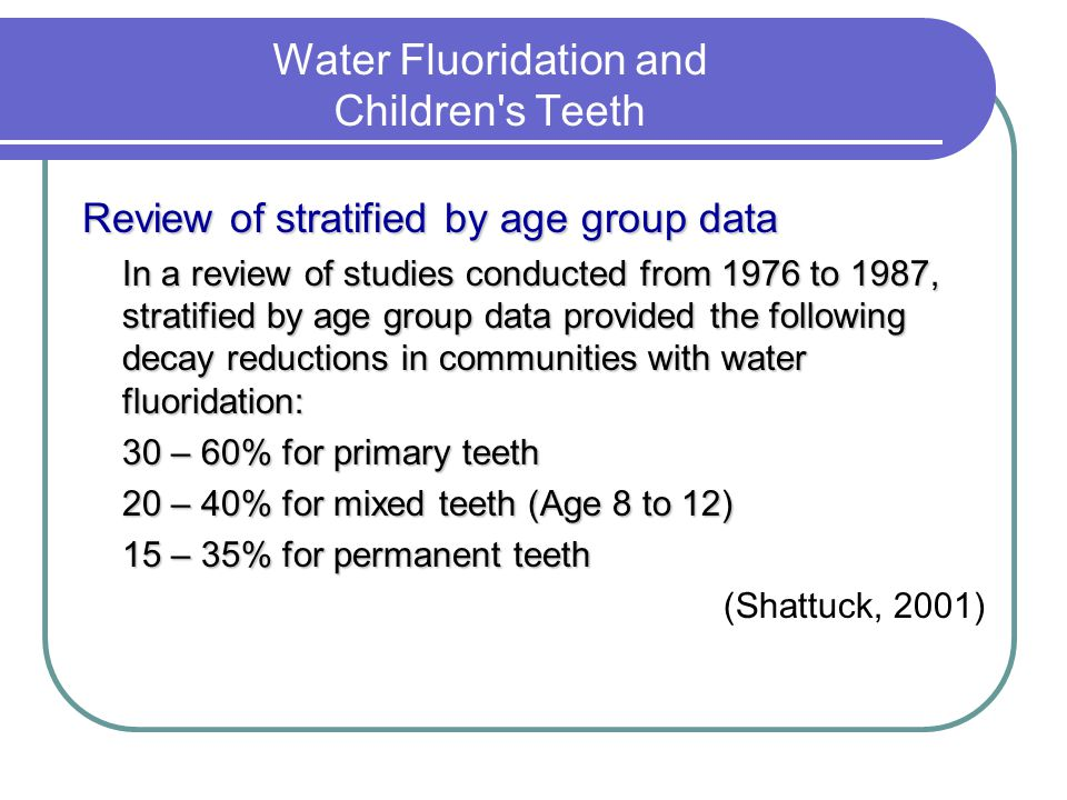 Water Fluoridation and Children s Teeth Review of stratified by age group data In a review of studies conducted from 1976 to 1987, stratified by age group data provided the following decay reductions in communities with water fluoridation: 30 – 60% for primary teeth 20 – 40% for mixed teeth (Age 8 to 12) 15 – 35% for permanent teeth (Shattuck, 2001)