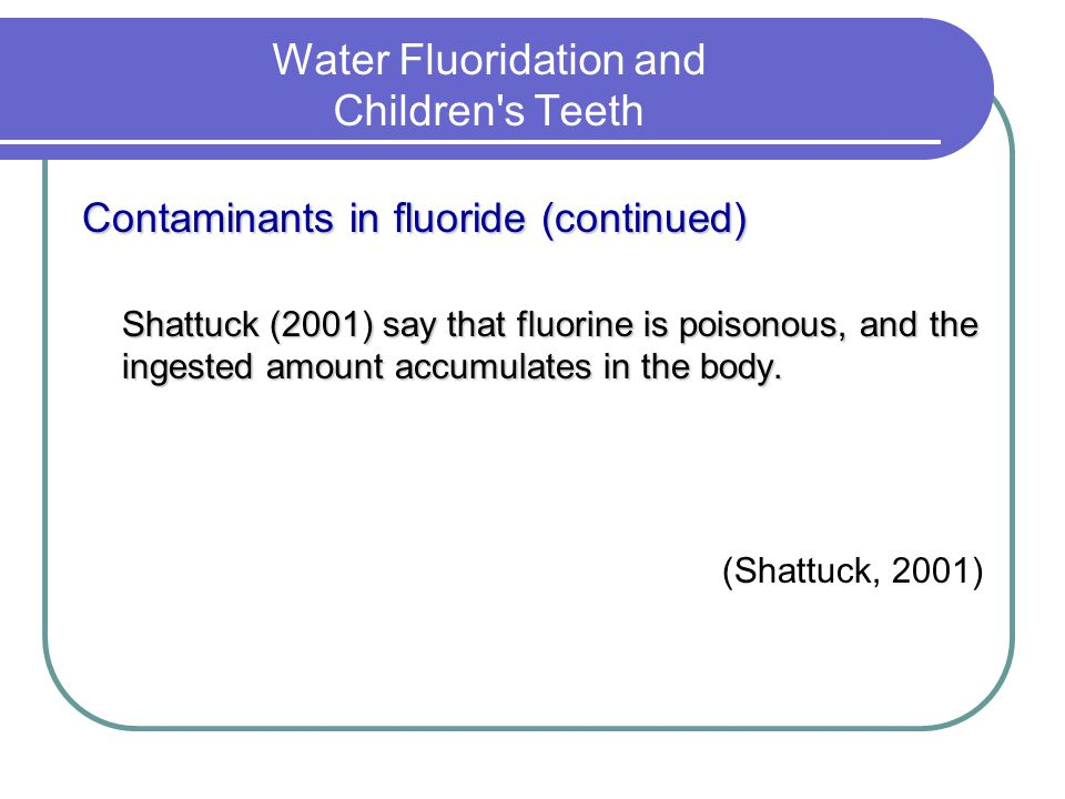 Water Fluoridation and Children's Teeth Contaminants in fluoride (continued) Shattuck (2001) say that fluorine is poisonous, and the ingested amount a