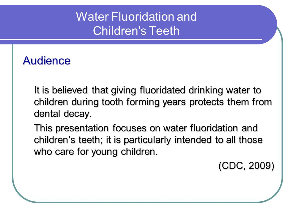 Water Fluoridation and Children's Teeth Audience It is believed that giving fluoridated drinking water to children during tooth forming years protects