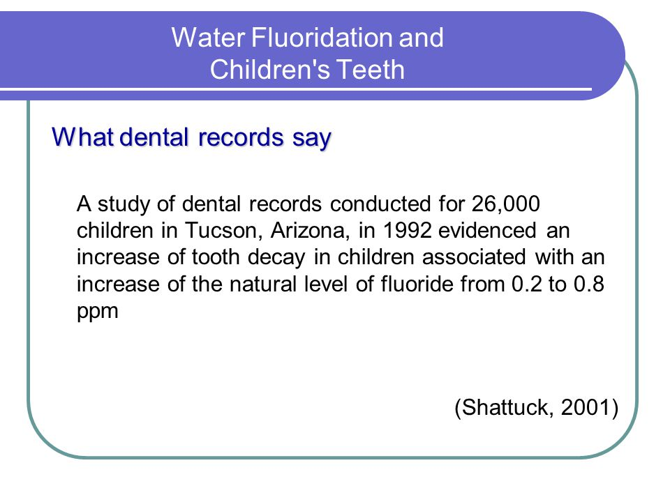 Water Fluoridation and Children s Teeth What dental records say A study of dental records conducted for 26,000 children in Tucson, Arizona, in 1992 evidenced an increase of tooth decay in children associated with an increase of the natural level of fluoride from 0.2 to 0.8 ppm (Shattuck, 2001)