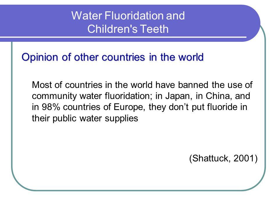 Water Fluoridation and Children s Teeth Opinion of other countries in the world Most of countries in the world have banned the use of community water fluoridation; in Japan, in China, and in 98% countries of Europe, they dont put fluoride in their public water supplies (Shattuck, 2001)