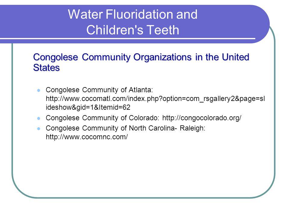 Water Fluoridation and Children's Teeth Congolese Community Organizations in the United States Congolese Community of Atlanta: http://www.cocomatl.com
