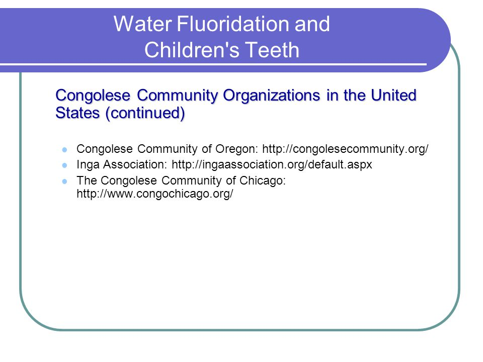 Water Fluoridation and Children's Teeth Congolese Community Organizations in the United States (continued) Congolese Community of Oregon: http://congo