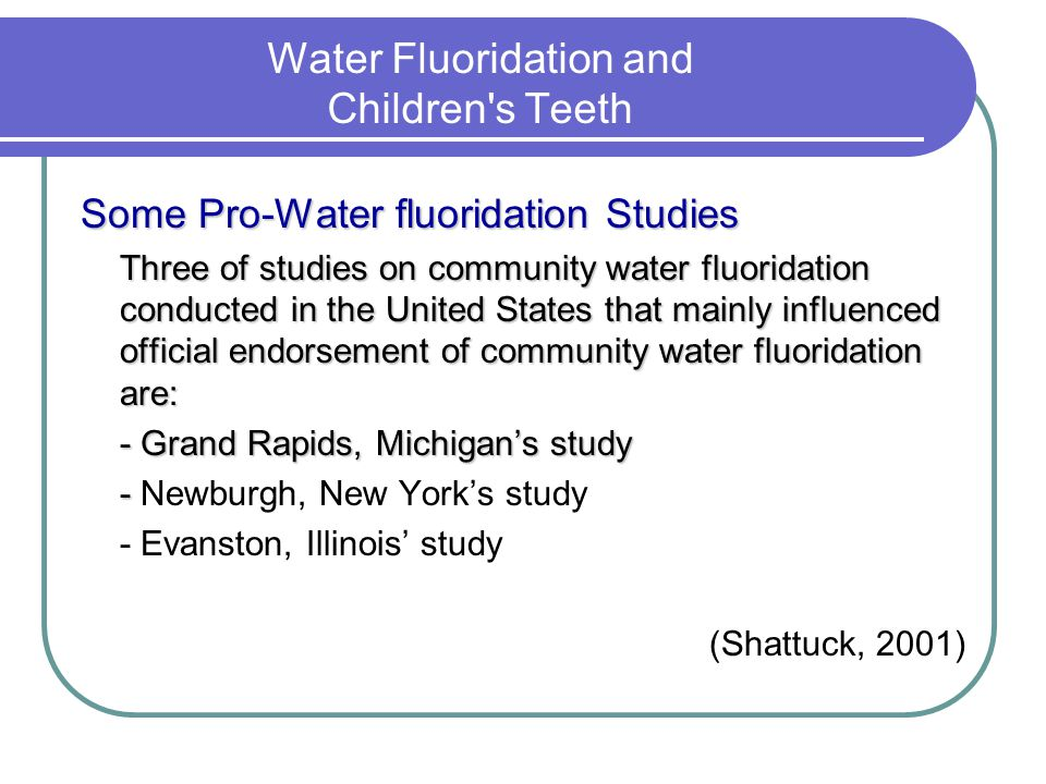 Water Fluoridation and Children s Teeth Some Pro-Water fluoridation Studies Three of studies on community water fluoridation conducted in the United States that mainly influenced official endorsement of community water fluoridation are: - Grand Rapids, Michigans study - - Newburgh, New Yorks study - Evanston, Illinois study (Shattuck, 2001)