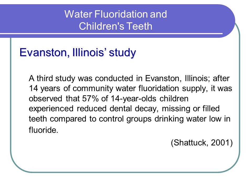 Water Fluoridation and Children's Teeth Evanston, Illinois study A third study was conducted in Evanston, Illinois; after 14 years of community water