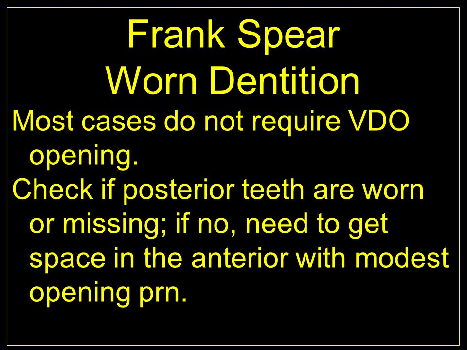 Frank Spear Worn Dentition Most cases do not require VDO opening. Check if posterior teeth are worn or missing; if no, need to get space in the anteri