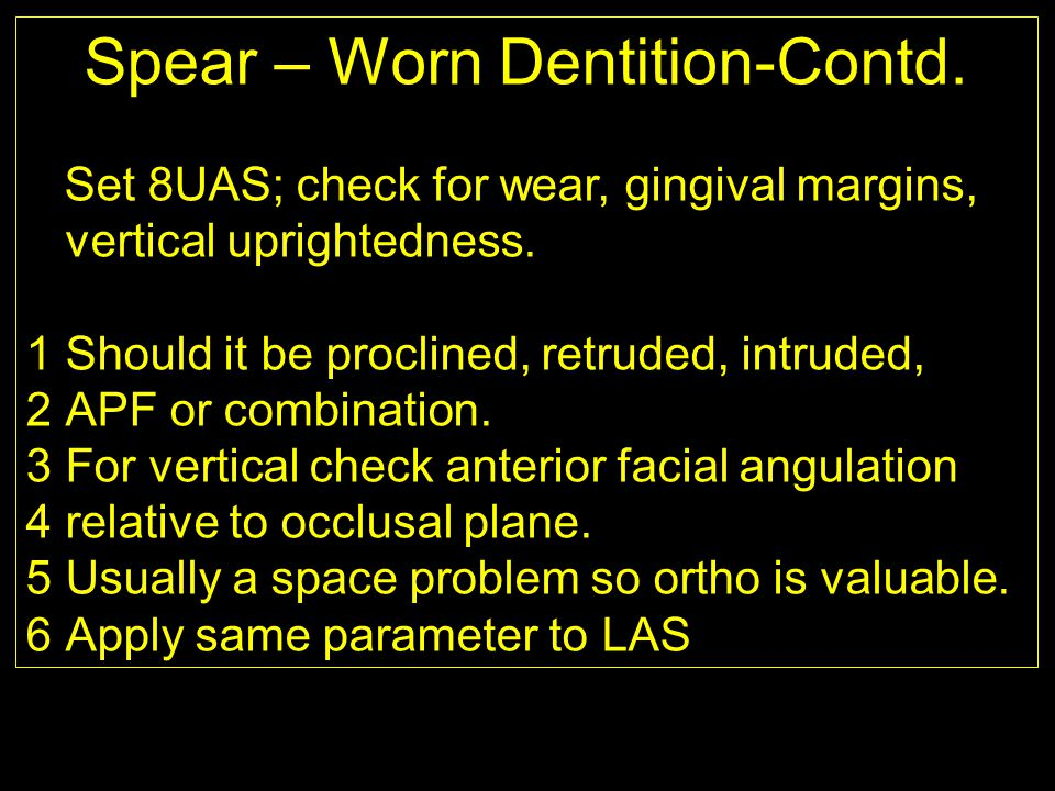 Spear – Worn Dentition-Contd. Set 8UAS; check for wear, gingival margins, vertical uprightedness. 1Should it be proclined, retruded, intruded, 2APF or