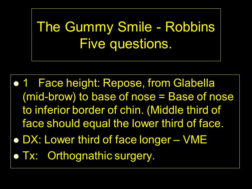 The Gummy Smile - Robbins Five questions. 1Face height: Repose, from Glabella (mid-brow) to base of nose = Base of nose to inferior border of chin. (M