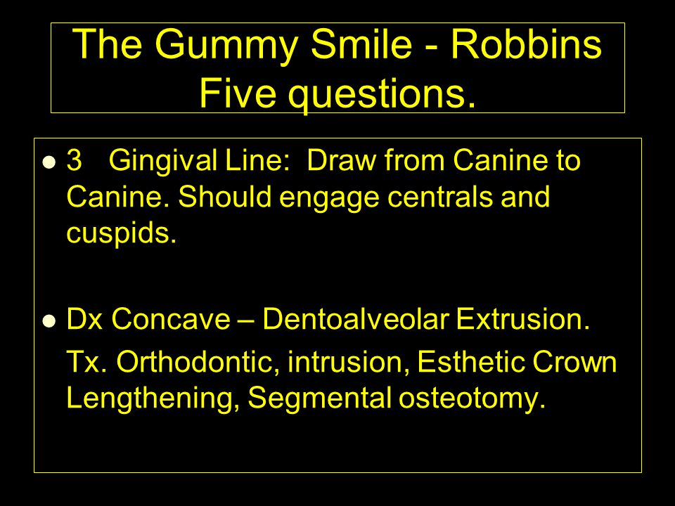 3Gingival Line: Draw from Canine to Canine. Should engage centrals and cuspids. Dx Concave – Dentoalveolar Extrusion. Tx. Orthodontic, intrusion, Esth