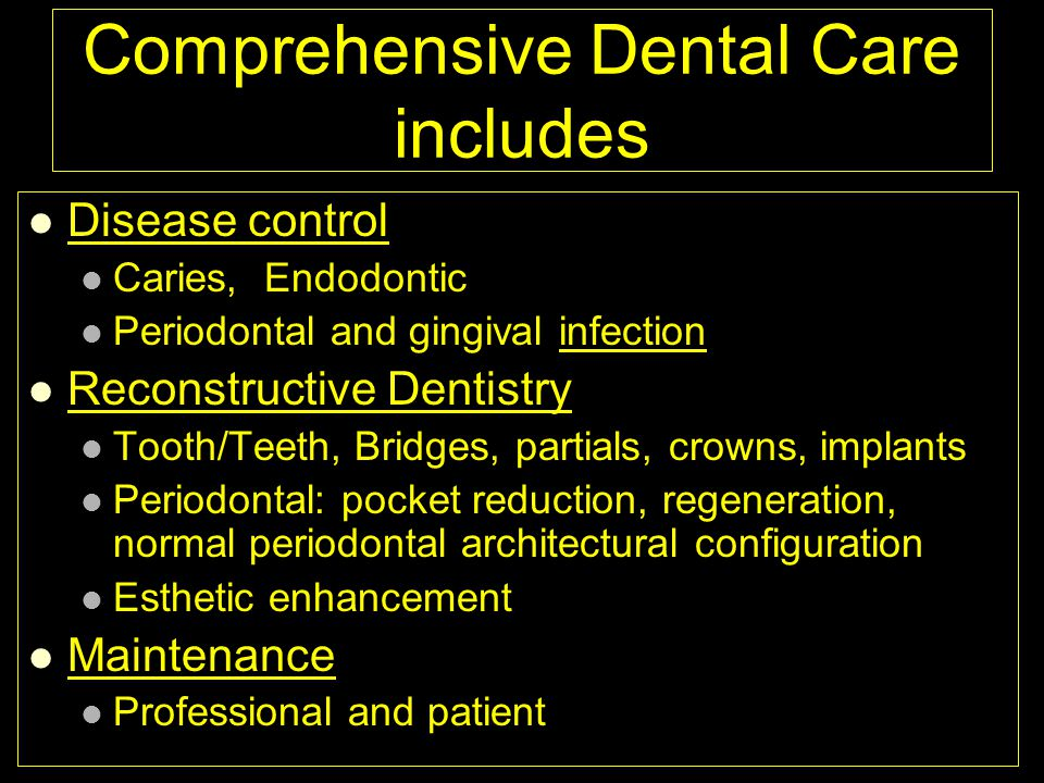 Comprehensive Dental Care includes Disease control Caries, Endodontic Periodontal and gingival infection Reconstructive Dentistry Tooth/Teeth, Bridges