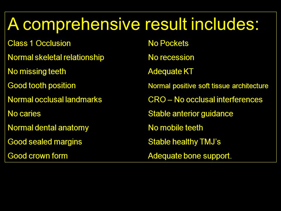 A comprehensive result includes: Class 1 OcclusionNo Pockets Normal skeletal relationshipNo recession No missing teethAdequate KT Good tooth position