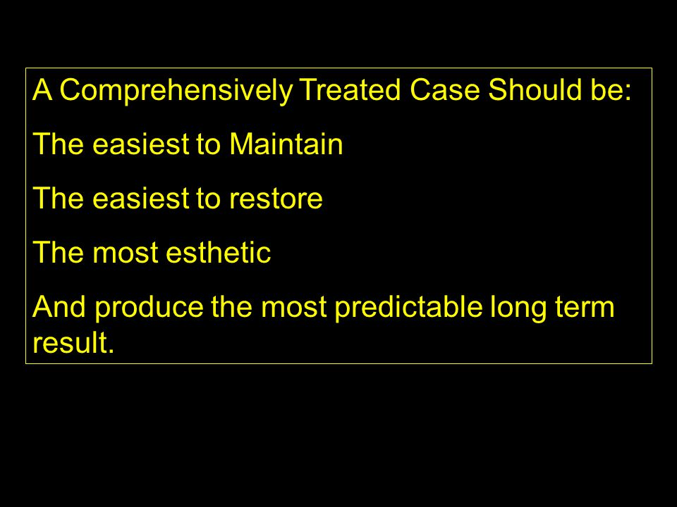 A Comprehensively Treated Case Should be: The easiest to Maintain The easiest to restore The most esthetic And produce the most predictable long term