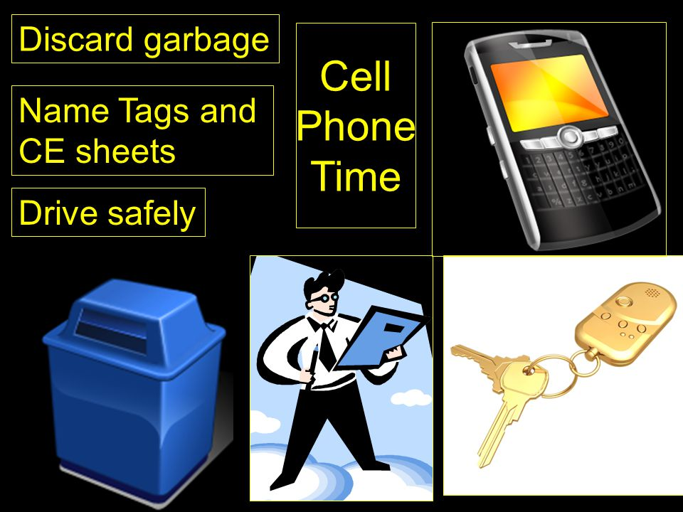 Discard garbage Name Tags and CE sheets Drive safely Cell Phone Time