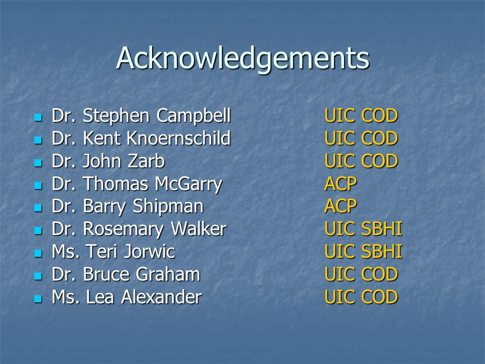 Acknowledgements Dr. Stephen CampbellUIC COD Dr. Stephen CampbellUIC COD Dr. Kent KnoernschildUIC COD Dr. Kent KnoernschildUIC COD Dr. John ZarbUIC CO