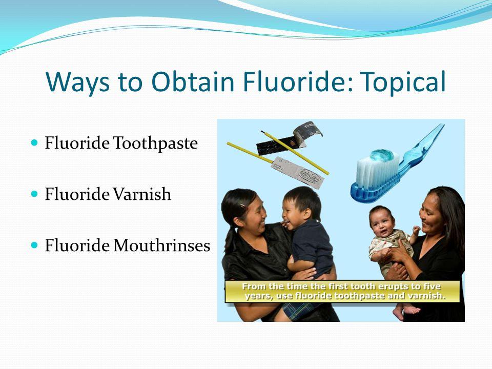 Ways to Obtain Fluoride: Topical Fluoride Toothpaste Fluoride Varnish Fluoride Mouthrinses
