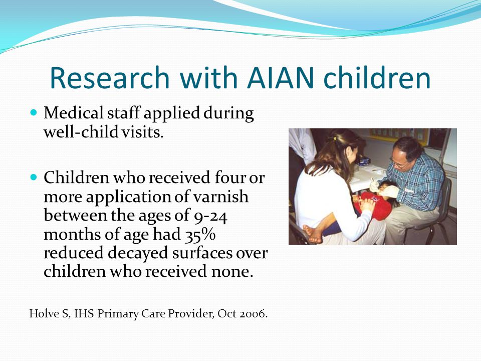 Research with AIAN children Medical staff applied during well-child visits. Children who received four or more application of varnish between the ages