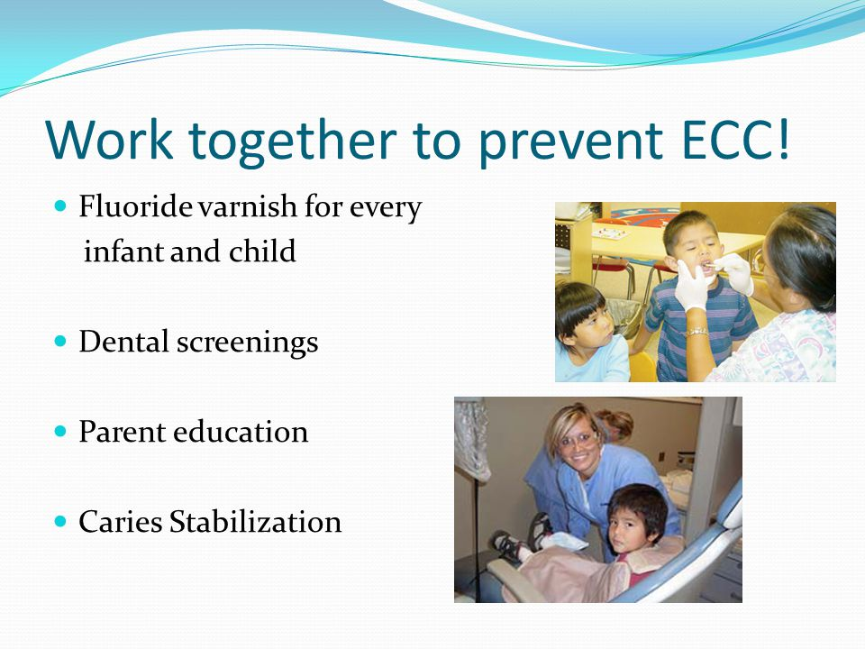 Work together to prevent ECC! Fluoride varnish for every infant and child Dental screenings Parent education Caries Stabilization