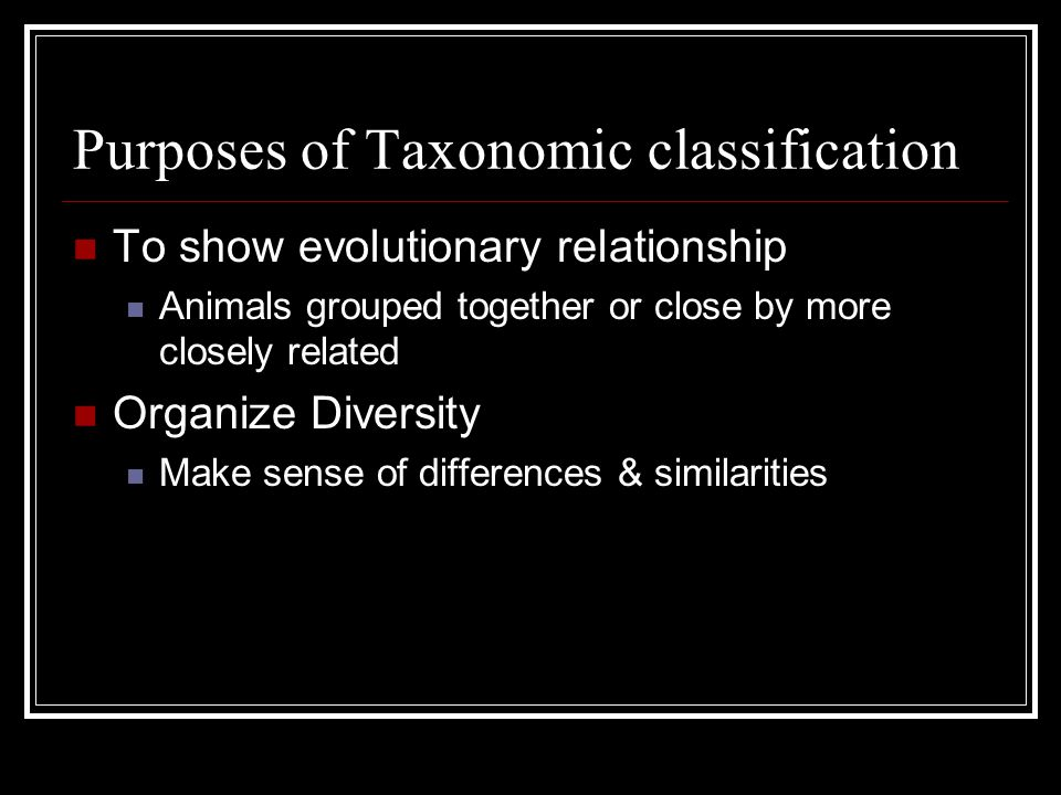 Purposes of Taxonomic classification To show evolutionary relationship Animals grouped together or close by more closely related Organize Diversity Make sense of differences & similarities