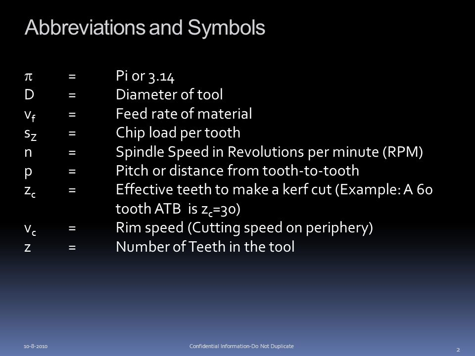 Abbreviations and Symbols =Pi or 3.14 D= Diameter of tool v f = Feed rate of material s Z =Chip load per tooth n=Spindle Speed in Revolutions per minute (RPM) p=Pitch or distance from tooth-to-tooth z c =Effective teeth to make a kerf cut (Example: A 60 tooth ATB is z c =30) v c =Rim speed (Cutting speed on periphery) z= Number of Teeth in the tool 2 Confidential Information-Do Not Duplicate10-8-2010