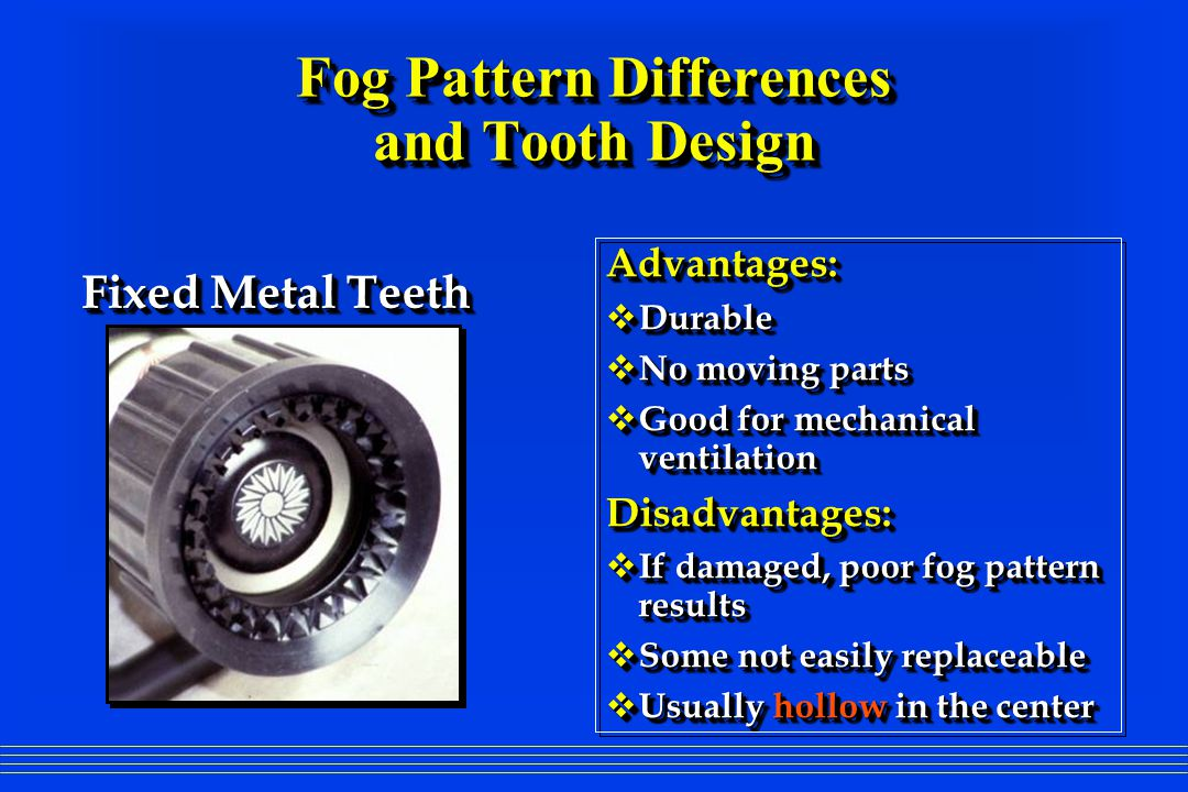 Advantages: Durable Durable Resistant to damage Resistant to damage Good for mechanical ventilation Good for mechanical ventilationDisadvantages: Some not easily replaceable Some not easily replaceable Usually hollow in the center Usually hollow in the center Double Row- Fixed Rubber Teeth Double Row- Fixed Rubber Teeth Fog Pattern Differences and Tooth Design