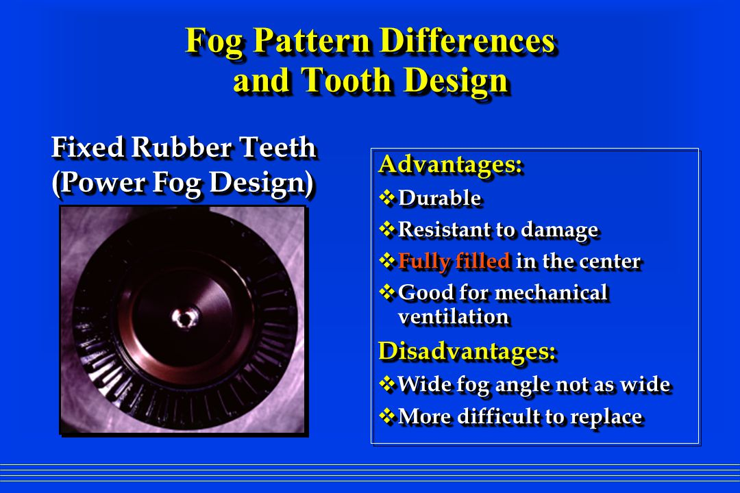 Advantages: Durable Durable Resistant to damage Resistant to damage Fully filled in the center Fully filled in the center Good for mechanical ventilation Good for mechanical ventilationDisadvantages: Wide fog angle not as wide Wide fog angle not as wide More difficult to replace More difficult to replace Fixed Rubber Teeth (Power Fog Design) Fixed Rubber Teeth (Power Fog Design) Fog Pattern Differences and Tooth Design