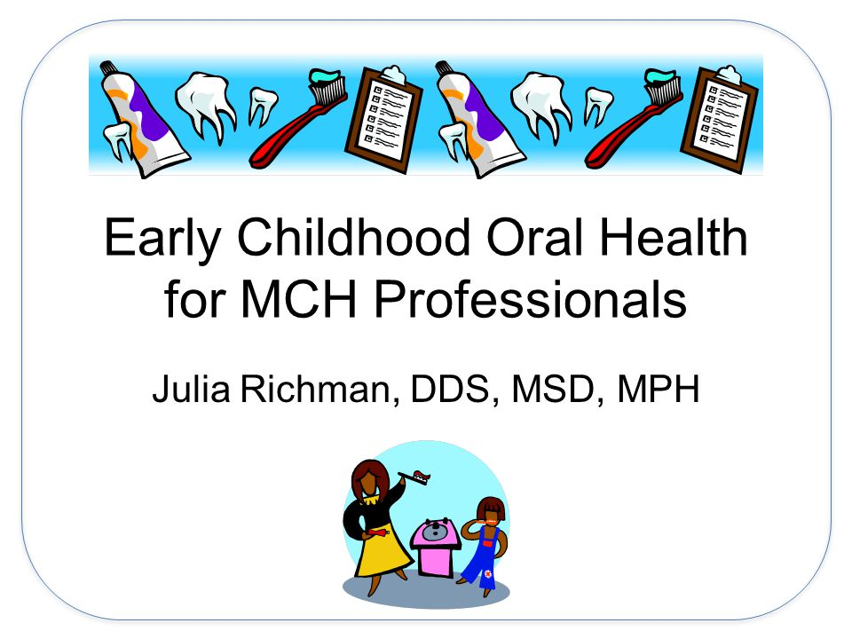 Early Childhood Oral Health for MCH Professionals Julia Richman, DDS, MSD, MPH