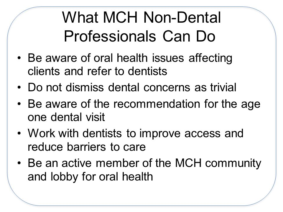 What MCH Non-Dental Professionals Can Do Be aware of oral health issues affecting clients and refer to dentists Do not dismiss dental concerns as trivial Be aware of the recommendation for the age one dental visit Work with dentists to improve access and reduce barriers to care Be an active member of the MCH community and lobby for oral health