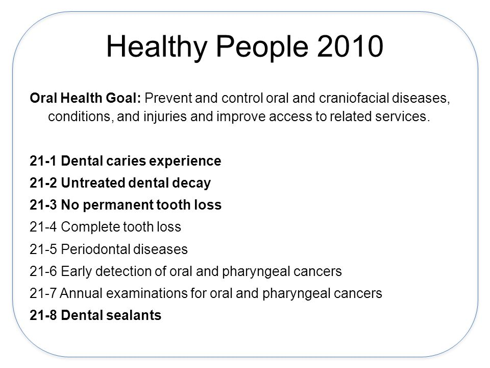 Healthy People 2010 Oral Health Goal: Prevent and control oral and craniofacial diseases, conditions, and injuries and improve access to related services.