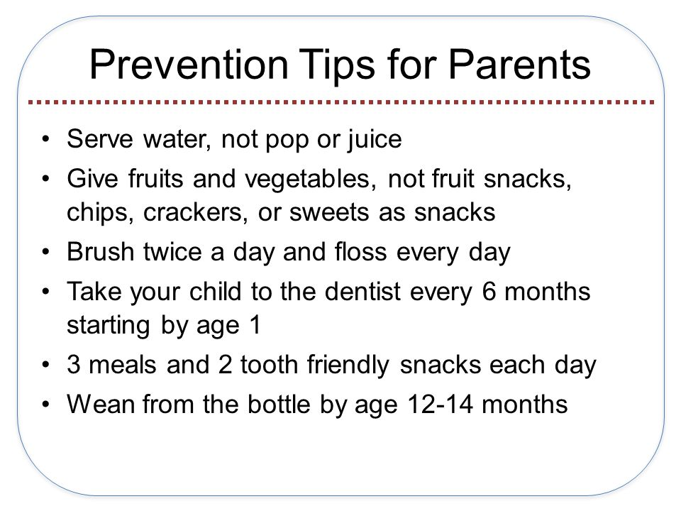 Prevention Tips for Parents Serve water, not pop or juice Give fruits and vegetables, not fruit snacks, chips, crackers, or sweets as snacks Brush twice a day and floss every day Take your child to the dentist every 6 months starting by age 1 3 meals and 2 tooth friendly snacks each day Wean from the bottle by age 12-14 months