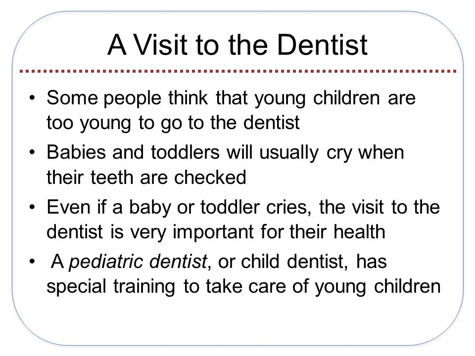 A Visit to the Dentist Some people think that young children are too young to go to the dentist Babies and toddlers will usually cry when their teeth are checked Even if a baby or toddler cries, the visit to the dentist is very important for their health A pediatric dentist, or child dentist, has special training to take care of young children