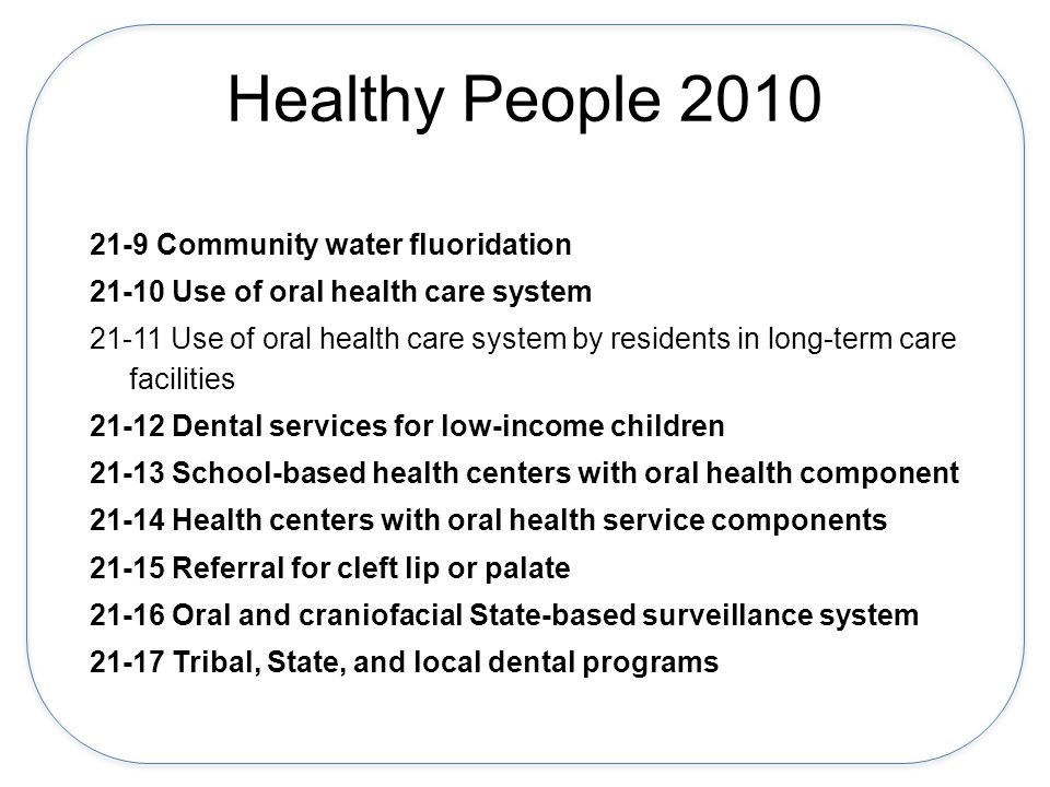 Healthy People 2010 21-9 Community water fluoridation 21-10 Use of oral health care system 21-11 Use of oral health care system by residents in long-term care facilities 21-12 Dental services for low-income children 21-13 School-based health centers with oral health component 21-14 Health centers with oral health service components 21-15 Referral for cleft lip or palate 21-16 Oral and craniofacial State-based surveillance system 21-17 Tribal, State, and local dental programs