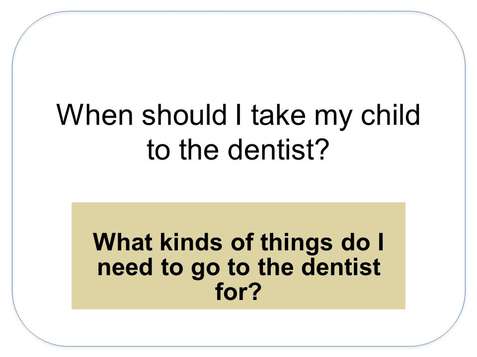 When should I take my child to the dentist.