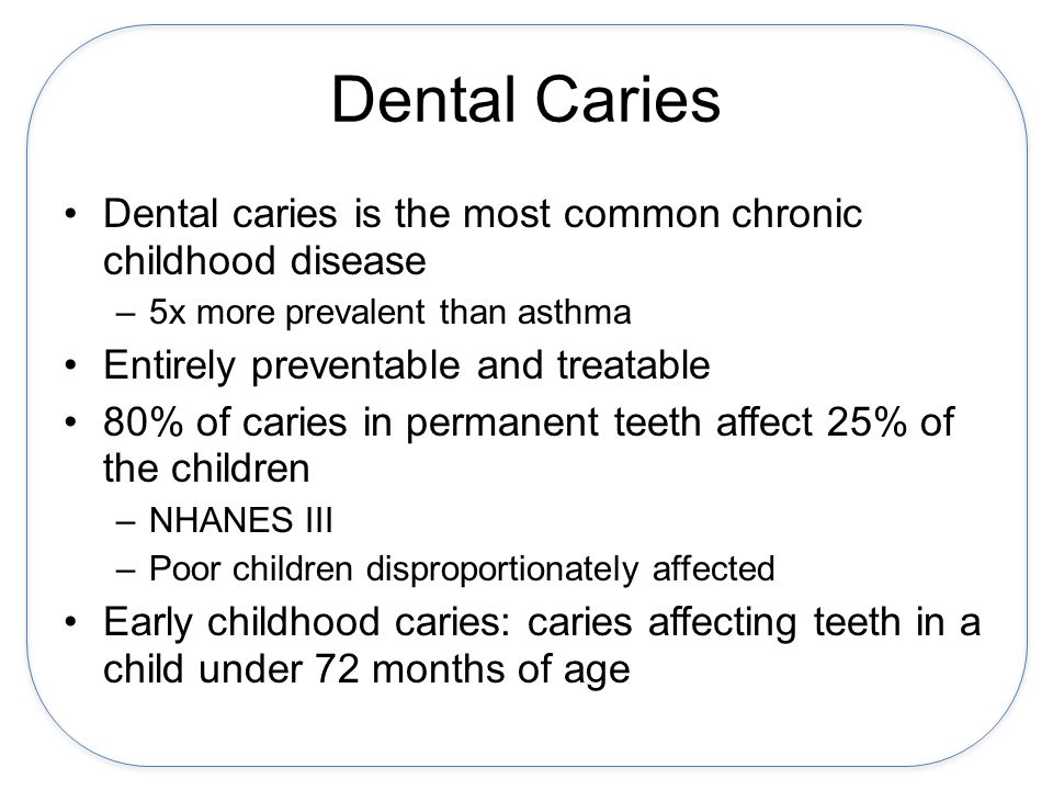 Dental Caries Dental caries is the most common chronic childhood disease –5x more prevalent than asthma Entirely preventable and treatable 80% of caries in permanent teeth affect 25% of the children –NHANES III –Poor children disproportionately affected Early childhood caries: caries affecting teeth in a child under 72 months of age