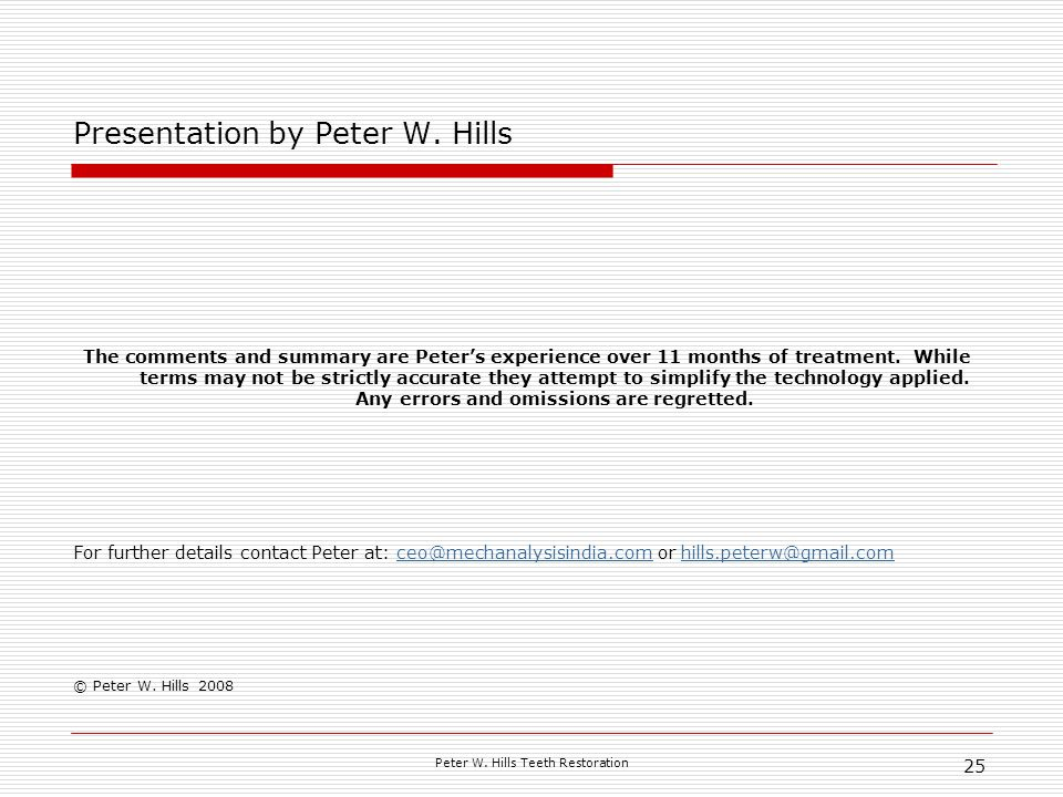 Peter W. Hills Teeth Restoration 25 Presentation by Peter W. Hills The comments and summary are Peters experience over 11 months of treatment. While t