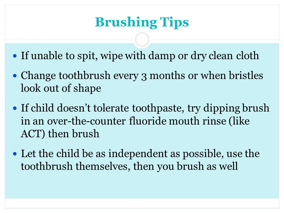 Brushing Tips If unable to spit, wipe with damp or dry clean cloth Change toothbrush every 3 months or when bristles look out of shape If child doesnt