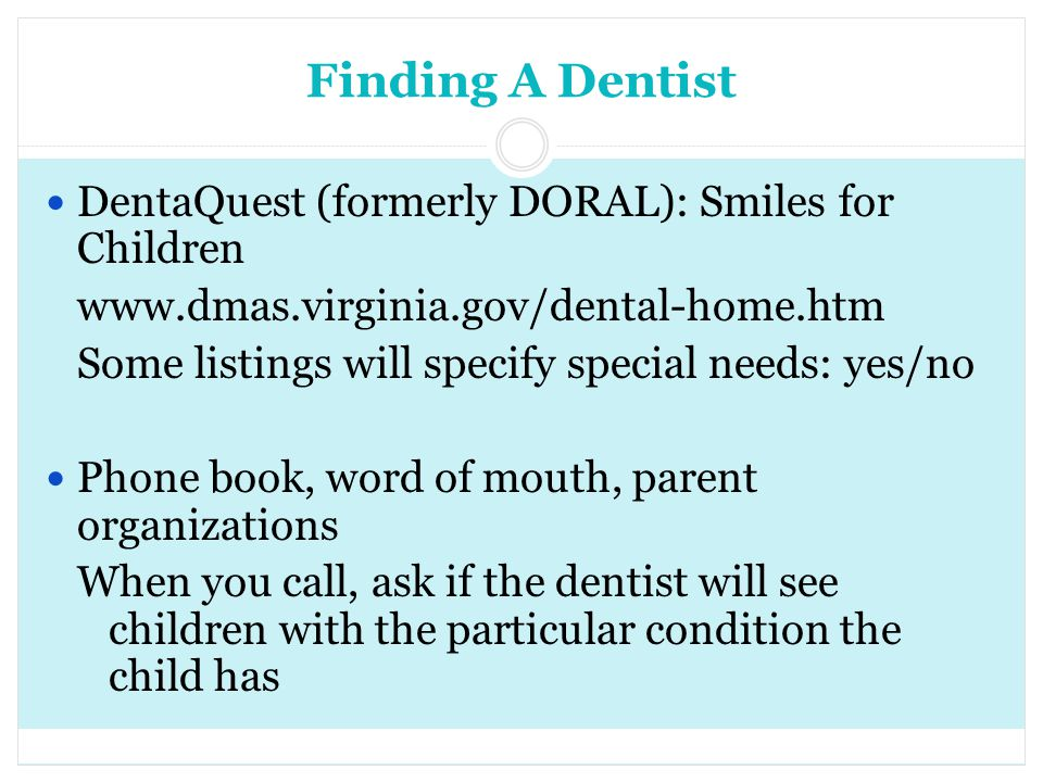 Finding A Dentist DentaQuest (formerly DORAL): Smiles for Children www.dmas.virginia.gov/dental-home.htm Some listings will specify special needs: yes