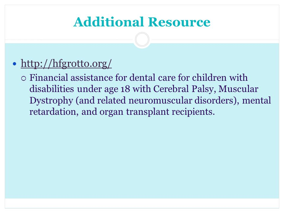 Additional Resource http://hfgrotto.org/ Financial assistance for dental care for children with disabilities under age 18 with Cerebral Palsy, Muscula