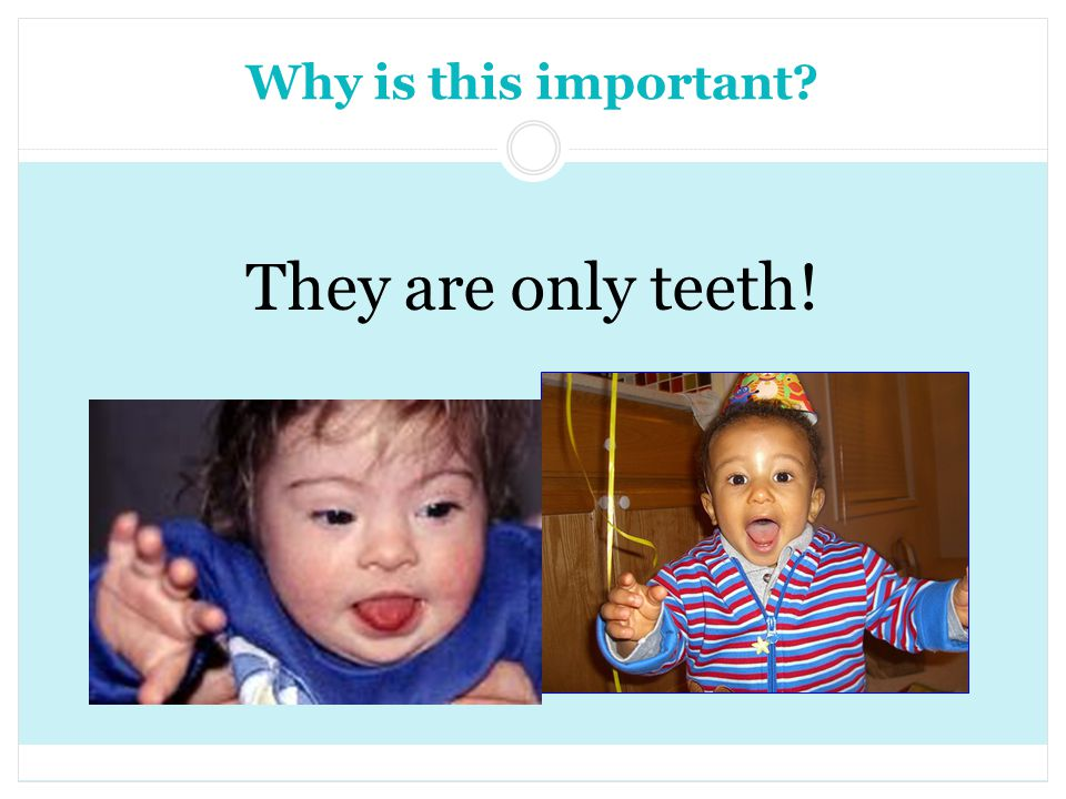 Why is this important? They are only teeth!