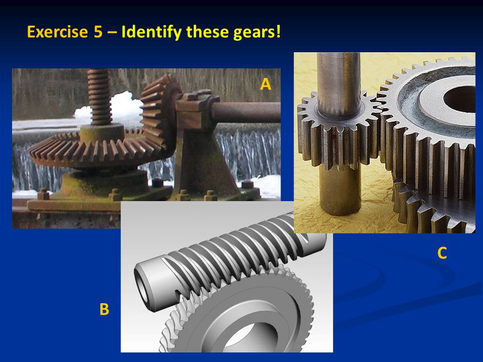 Exercise 5 – Identify these gears! A B C