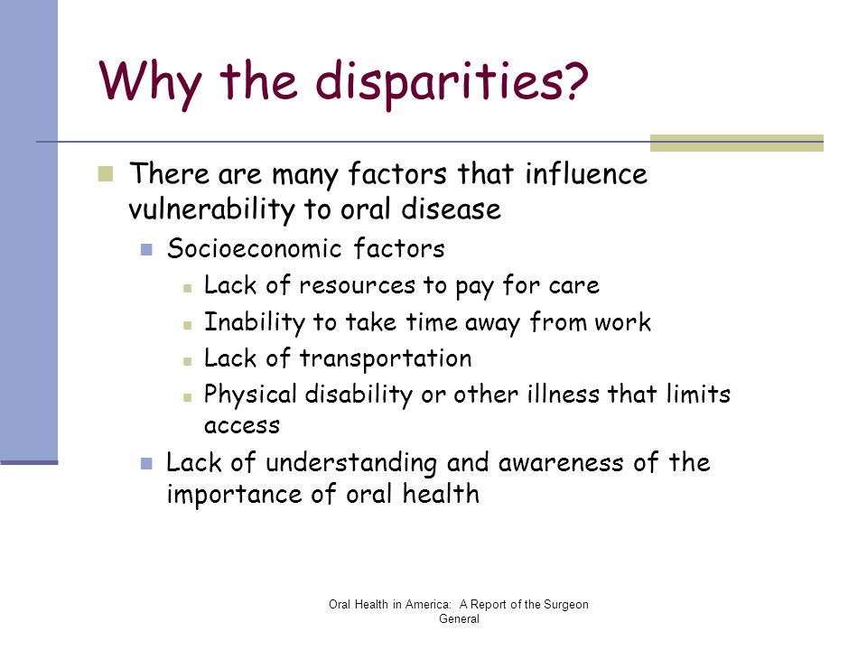 Oral Health in America: A Report of the Surgeon General Why the disparities? There are many factors that influence vulnerability to oral disease Socio