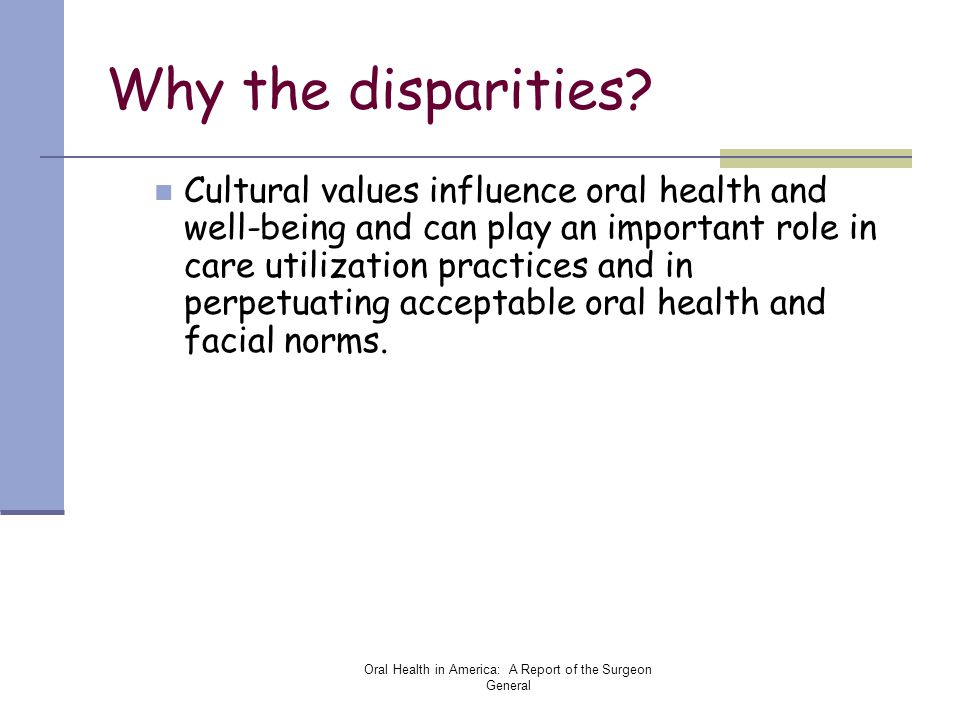 Oral Health in America: A Report of the Surgeon General Why the disparities? Cultural values influence oral health and well-being and can play an impo