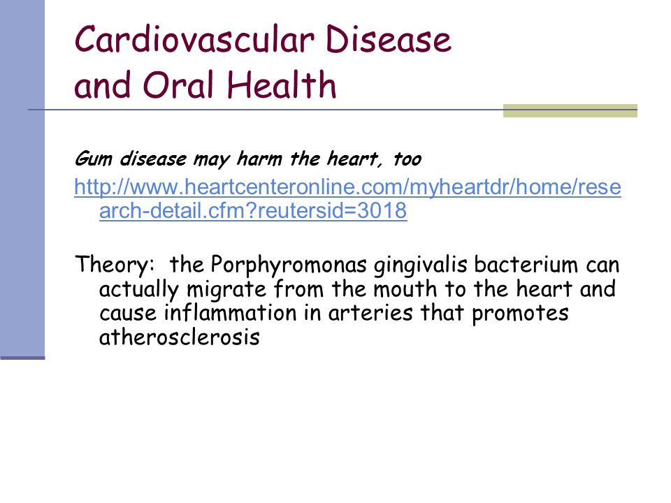 Cardiovascular Disease and Oral Health Gum disease may harm the heart, too http://www.heartcenteronline.com/myheartdr/home/rese arch-detail.cfm?reuter